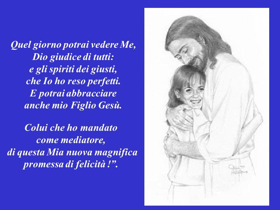 Quel giorno potrai vedere Me, Dio giudice di tutti: e gli spiriti dei giusti, che Io ho reso perfetti.