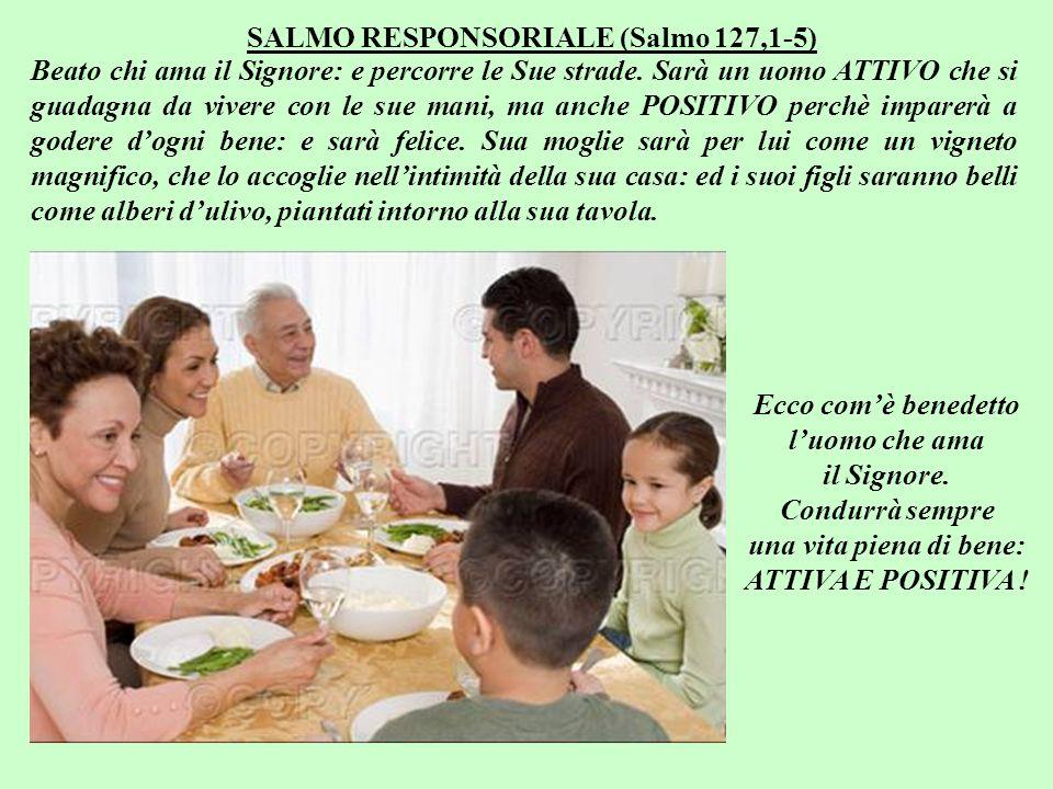 SALMO RESPONSORIALE (Salmo 127,1-5) Beato chi ama il Signore: e percorre le Sue strade.