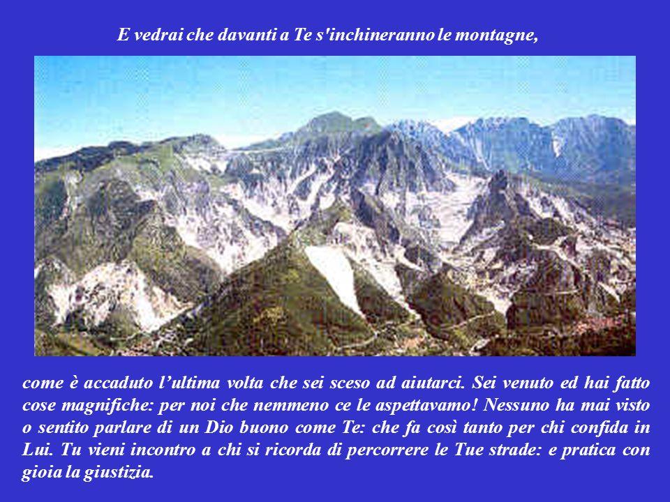 E vedrai che davanti a Te s inchineranno le montagne, come è accaduto lultima volta che sei sceso ad aiutarci.
