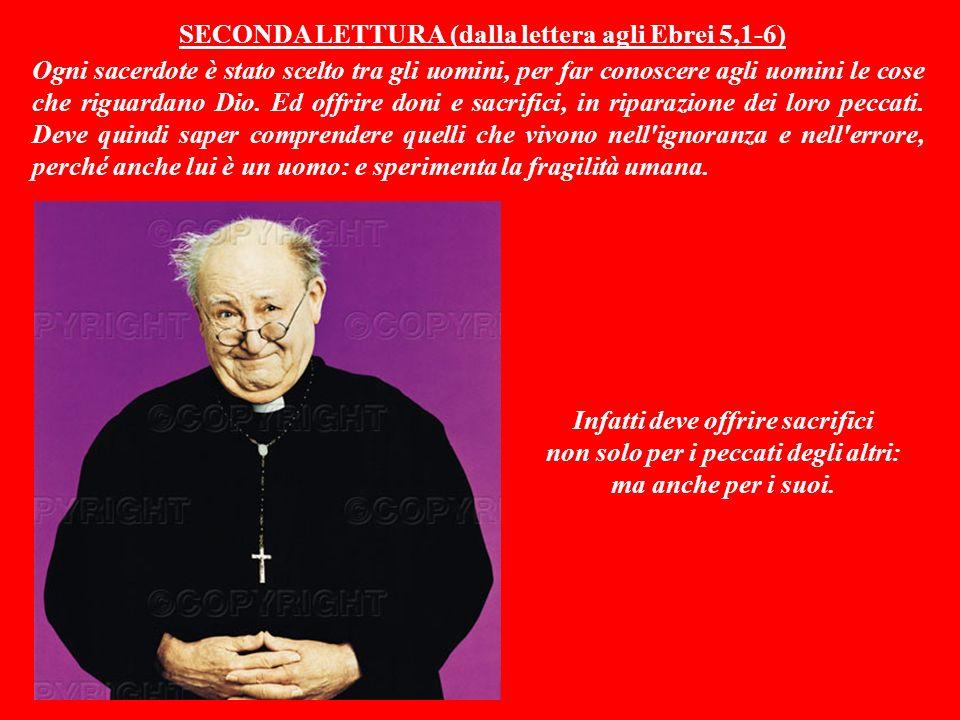 SECONDA LETTURA (dalla lettera agli Ebrei 5,1-6) Ogni sacerdote è stato scelto tra gli uomini, per far conoscere agli uomini le cose che riguardano Dio.