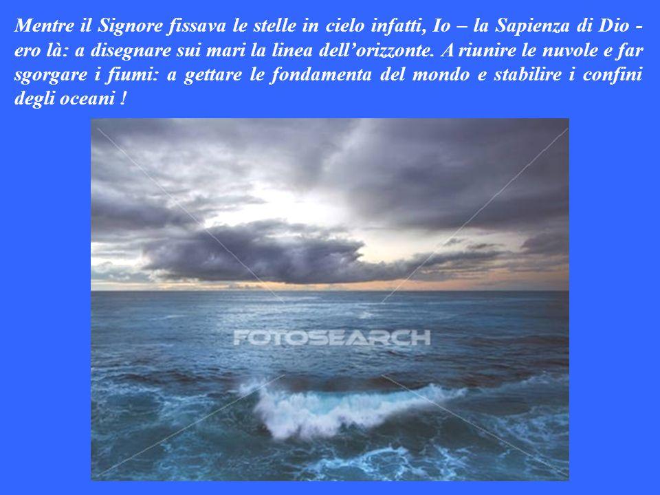 Mentre il Signore fissava le stelle in cielo infatti, Io – la Sapienza di Dio - ero là: a disegnare sui mari la linea dellorizzonte.