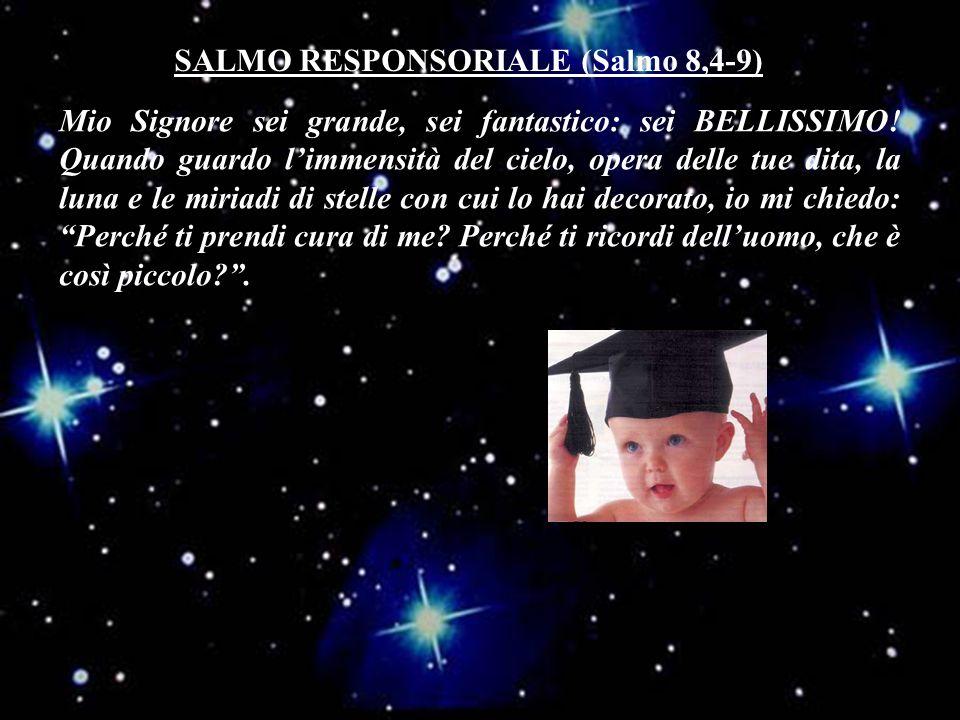 SALMO RESPONSORIALE (Salmo 8,4-9) Mio Signore sei grande, sei fantastico: sei BELLISSIMO.