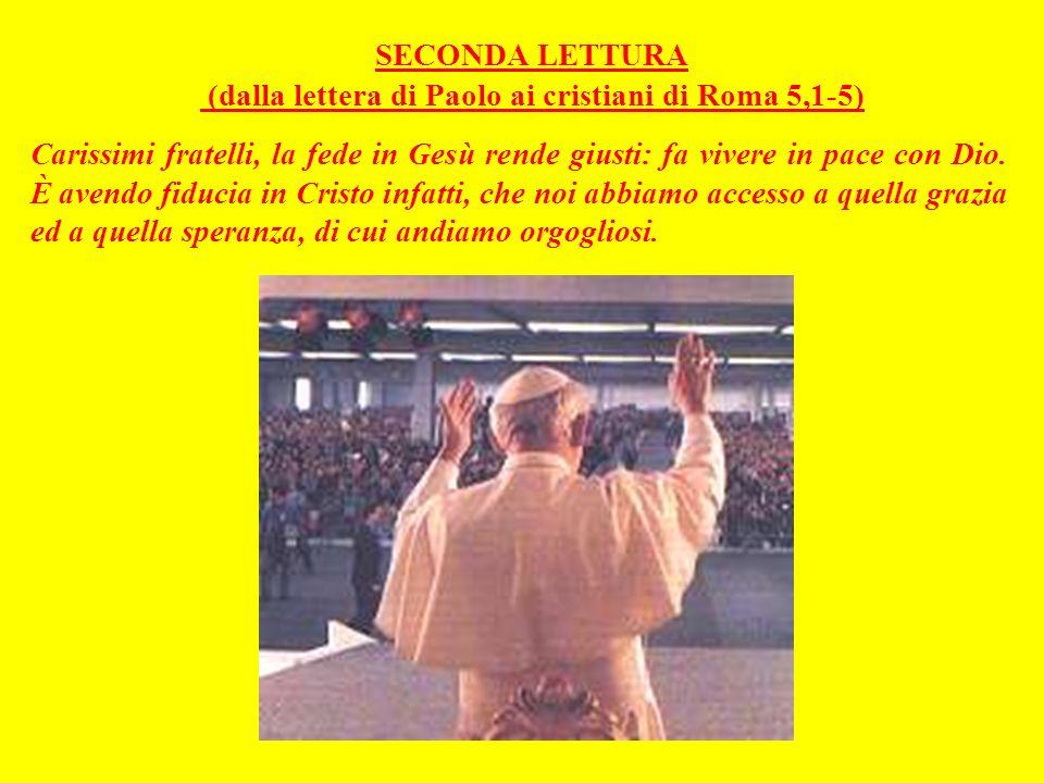 SECONDA LETTURA (dalla lettera di Paolo ai cristiani di Roma 5,1-5) Carissimi fratelli, la fede in Gesù rende giusti: fa vivere in pace con Dio.