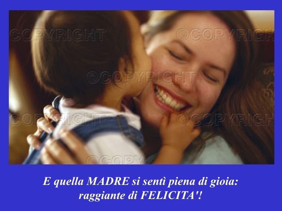 E quella MADRE si sentì piena di gioia: raggiante di FELICITA !