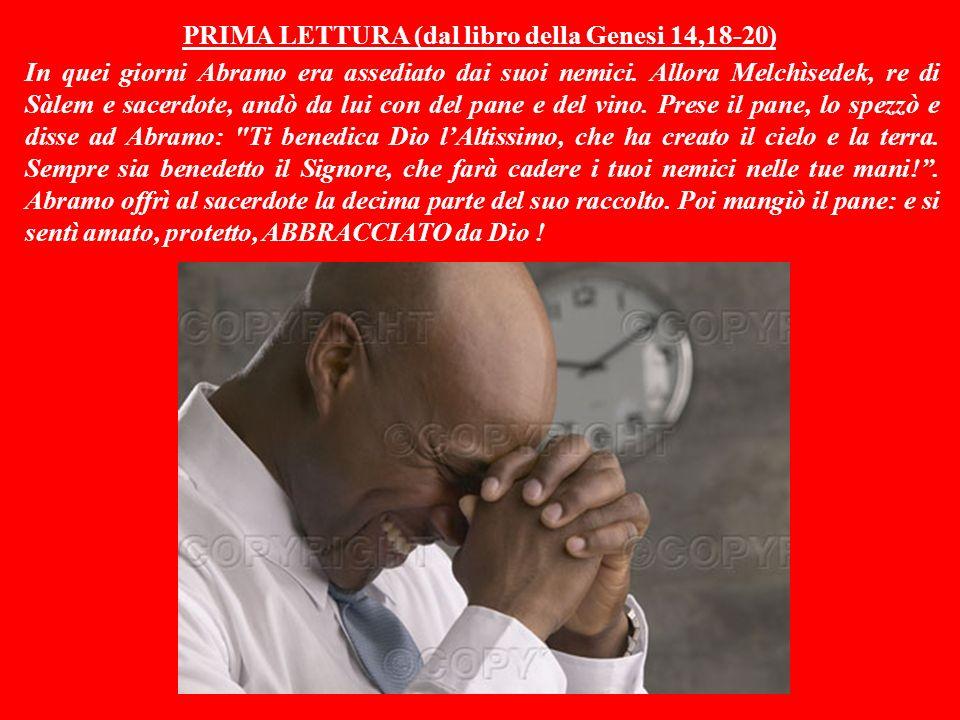 PRIMA LETTURA (dal libro della Genesi 14,18-20) In quei giorni Abramo era assediato dai suoi nemici.