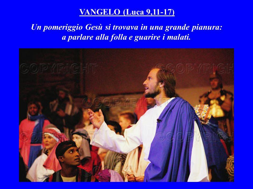 VANGELO (Luca 9,11-17) Un pomeriggio Gesù si trovava in una grande pianura: a parlare alla folla e guarire i malati.