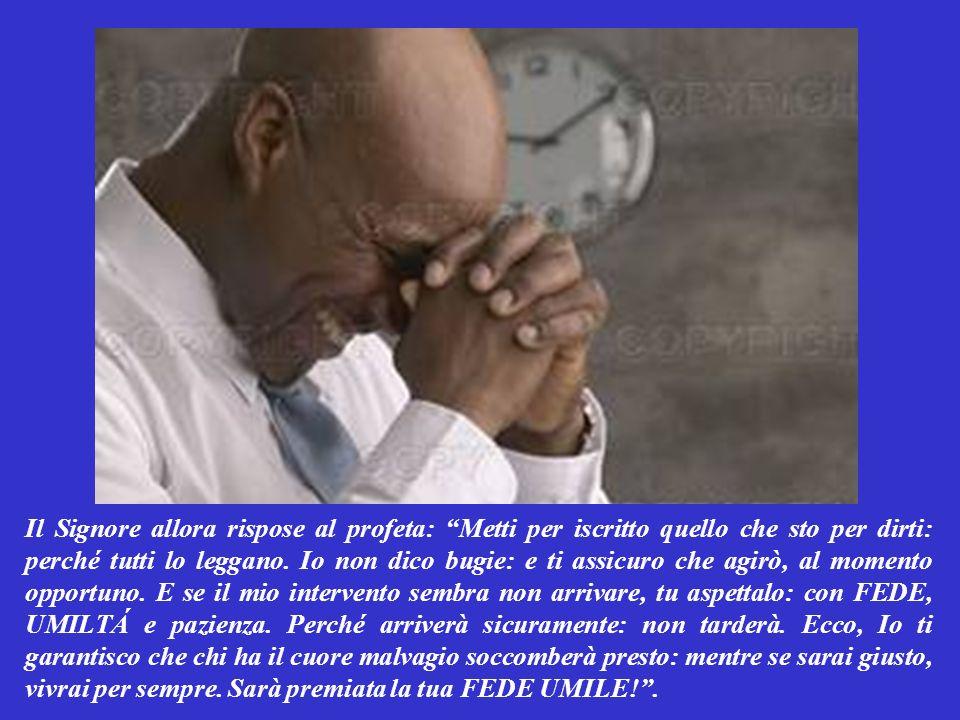 PRIMA LETTURA (dal libro del profeta Abacuc 1,2-3;2,2-4) Un giorno il profeta Àbacuc alzò le mani al cielo SFIDUCIATO, dicendo con UMILTÁ: