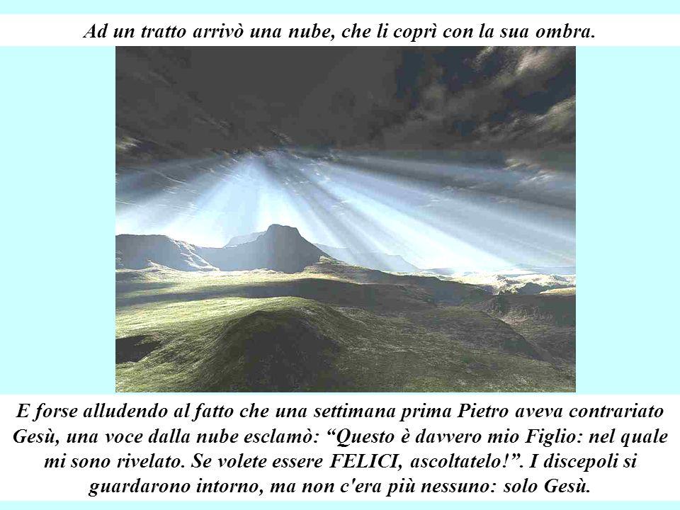 Pietro improvvisamente esclamò: Maestro, qui ci sentiamo davvero FELICI! Facciamo tre tende, una per te una per Mosè ed una per Elìa: così resteremo q