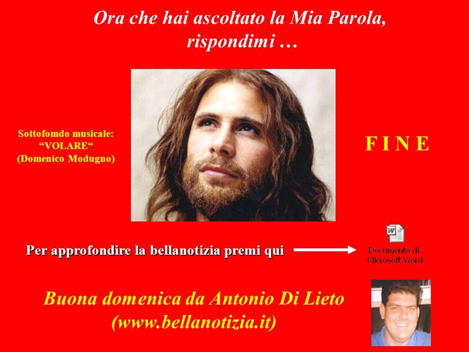 Sottofomdo musicale: VOLARE (Domenico Modugno) Buona domenica da Antonio Di Lieto (www.bellanotizia.it) Ora che hai ascoltato la Mia Parola, rispondimi … Per approfondire la bellanotizia premi qui F I N E