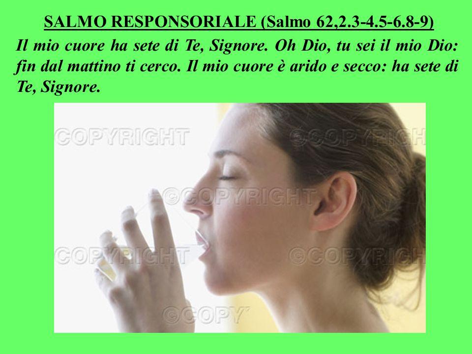 SALMO RESPONSORIALE (Salmo 62,2.3-4.5-6.8-9) Il mio cuore ha sete di Te, Signore.