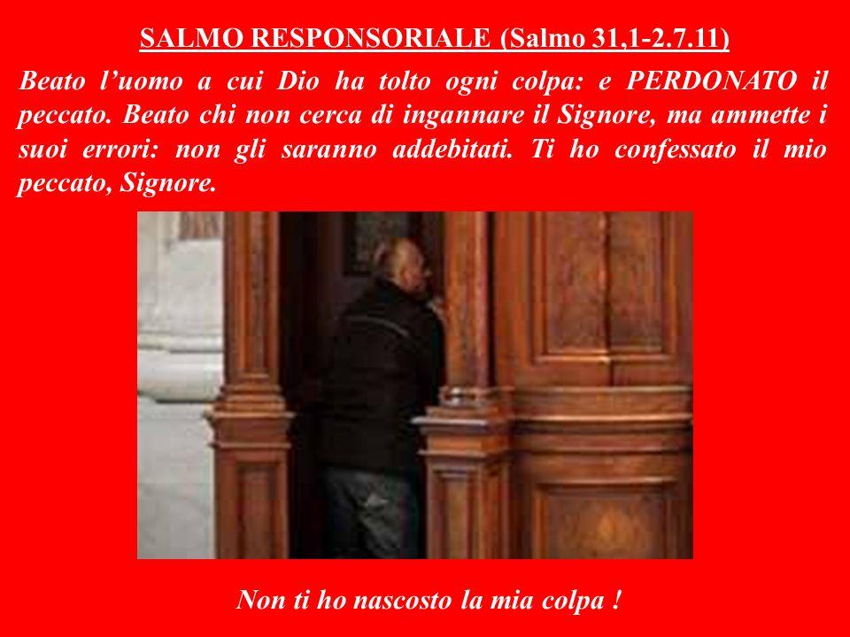 SALMO RESPONSORIALE (Salmo 31,1-2.7.11) Beato luomo a cui Dio ha tolto ogni colpa: e PERDONATO il peccato.