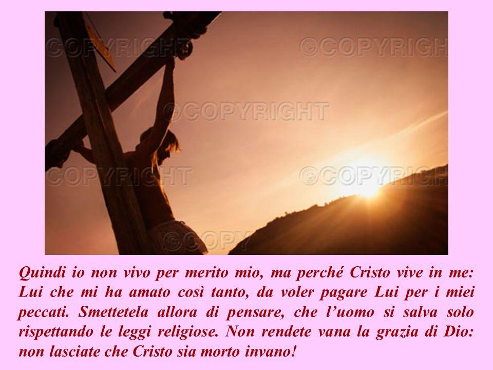 Quindi io non vivo per merito mio, ma perché Cristo vive in me: Lui che mi ha amato così tanto, da voler pagare Lui per i miei peccati.