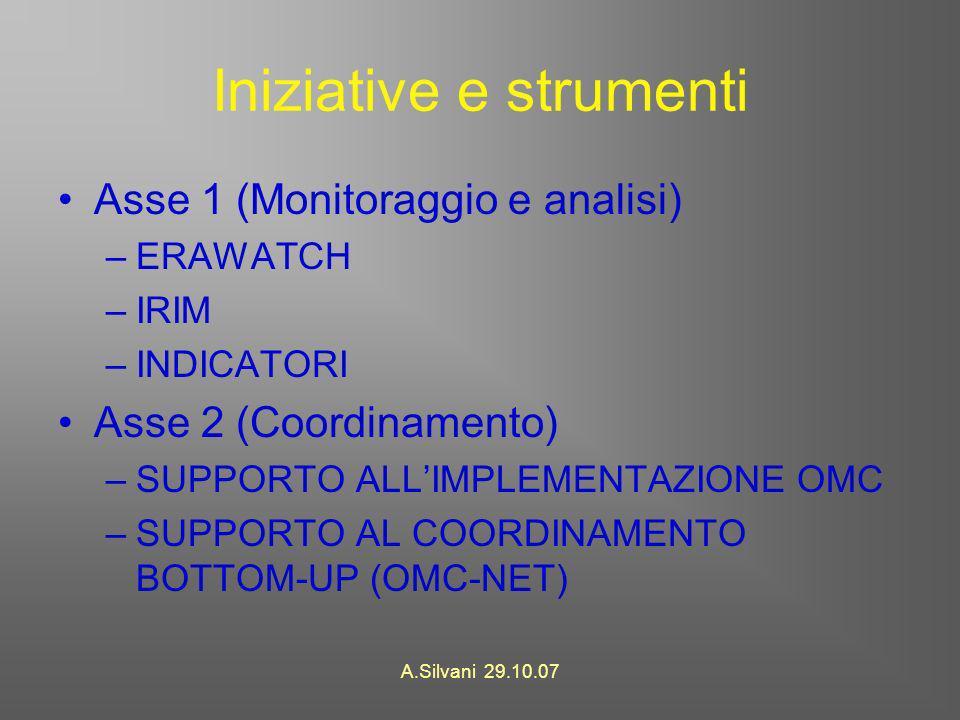 A.Silvani 29.10.07 Iniziative e strumenti Asse 1 (Monitoraggio e analisi) –ERAWATCH –IRIM –INDICATORI Asse 2 (Coordinamento) –SUPPORTO ALLIMPLEMENTAZIONE OMC –SUPPORTO AL COORDINAMENTO BOTTOM-UP (OMC-NET)