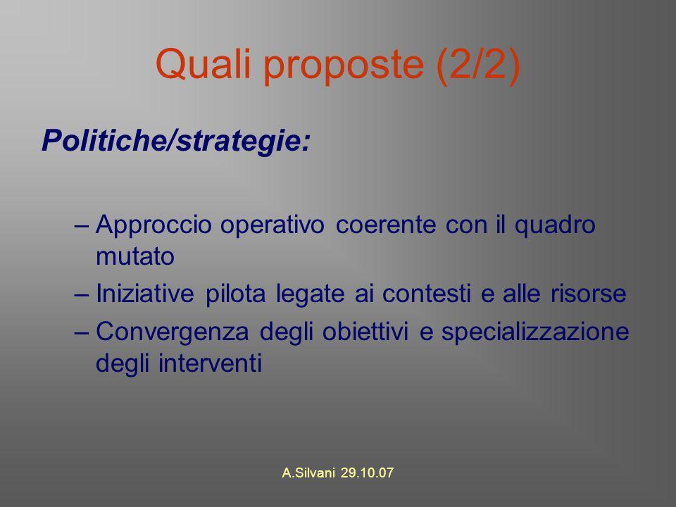A.Silvani 29.10.07 Quali proposte (2/2) Politiche/strategie: –Approccio operativo coerente con il quadro mutato –Iniziative pilota legate ai contesti e alle risorse –Convergenza degli obiettivi e specializzazione degli interventi