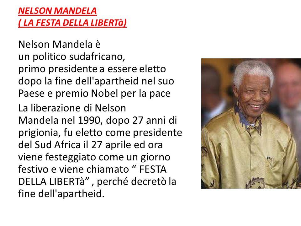 NELSON MANDELA ( LA FESTA DELLA LIBERTà) Nelson Mandela è un politico sudafricano, primo presidente a essere eletto dopo la fine dell'apartheid nel su