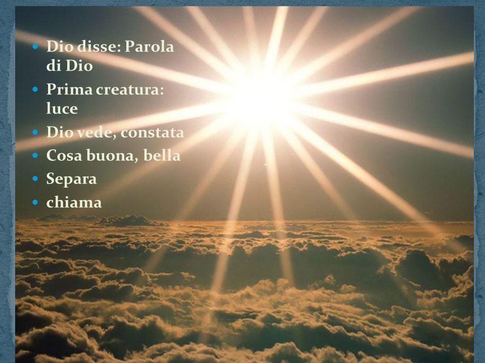 Dio disse: Parola di Dio Prima creatura: luce Dio vede, constata Cosa buona, bella Separa chiama
