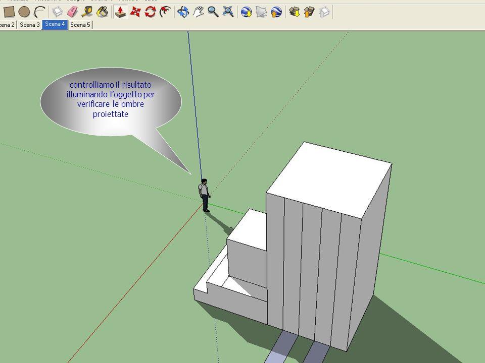 controlliamo il risultato illuminando loggetto per verificare le ombre proiettate