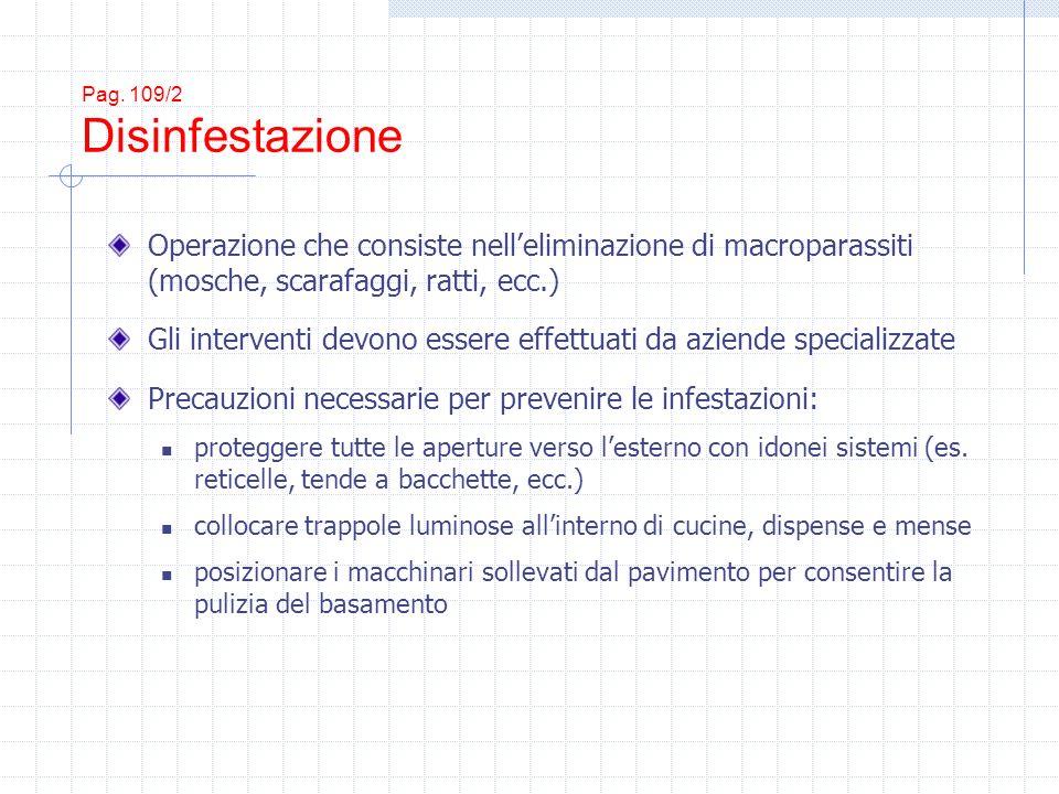 Pag. 109/2 Disinfestazione Operazione che consiste nelleliminazione di macroparassiti (mosche, scarafaggi, ratti, ecc.) Gli interventi devono essere e