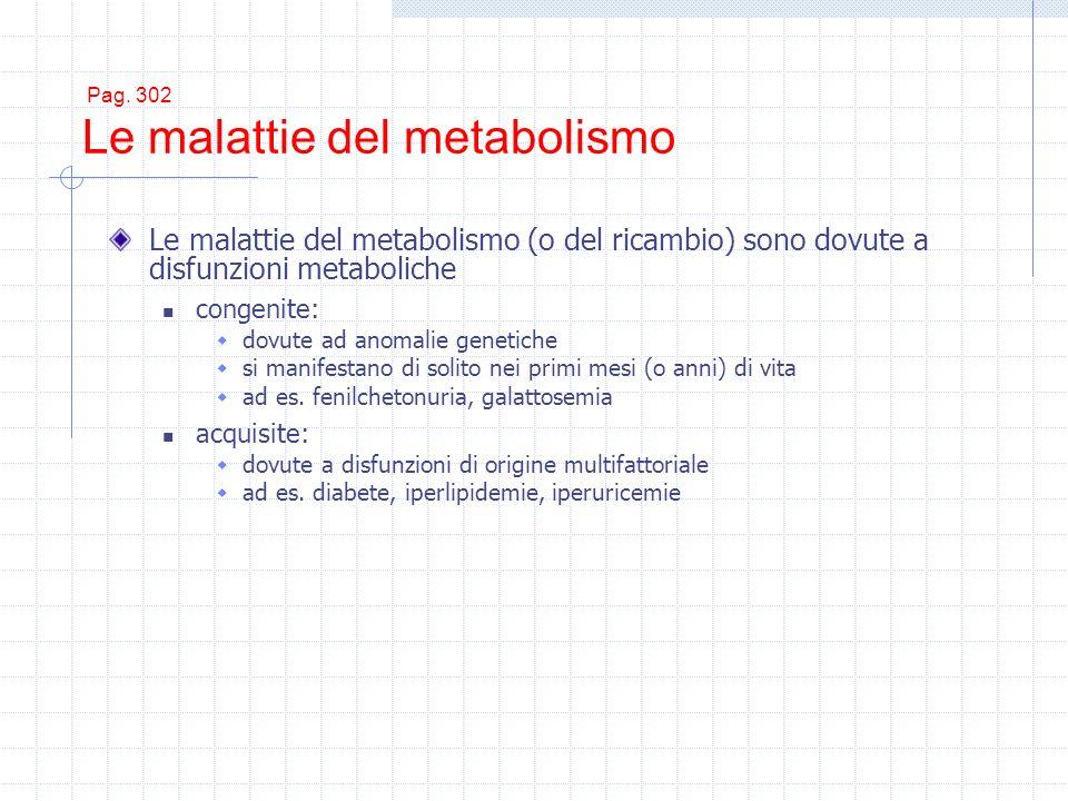 Pag. 302 Le malattie del metabolismo Le malattie del metabolismo (o del ricambio) sono dovute a disfunzioni metaboliche congenite: dovute ad anomalie