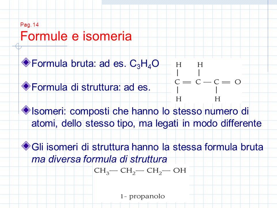 Pag. 14 Formule e isomeria Formula bruta: ad es. C 3 H 4 O Formula di struttura: ad es. Isomeri: composti che hanno lo stesso numero di atomi, dello s