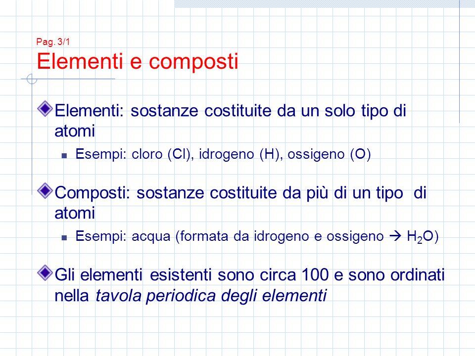 Pag. 3/1 Elementi e composti Elementi: sostanze costituite da un solo tipo di atomi Esempi: cloro (Cl), idrogeno (H), ossigeno (O) Composti: sostanze