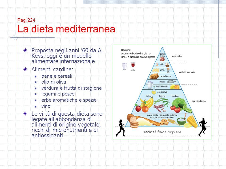 Pag. 224 La dieta mediterranea Proposta negli anni 60 da A. Keys, oggi è un modello alimentare internazionale Alimenti cardine: pane e cereali olio di