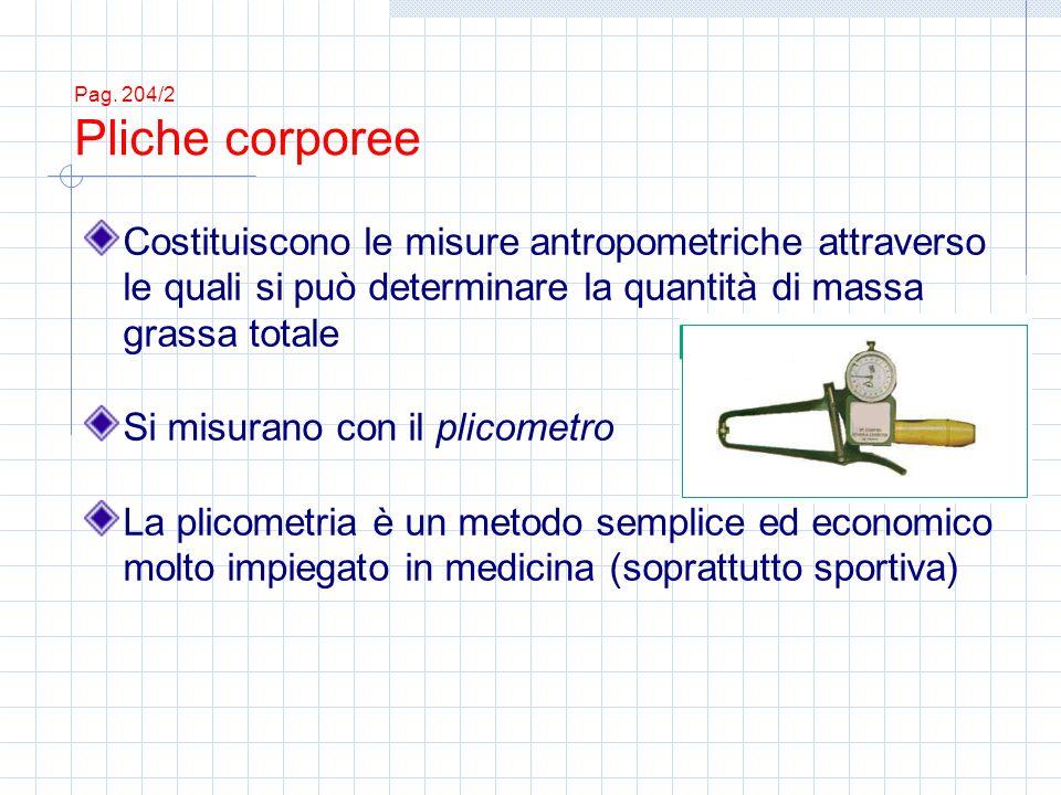 Pag. 204/2 Pliche corporee Costituiscono le misure antropometriche attraverso le quali si può determinare la quantità di massa grassa totale Si misura