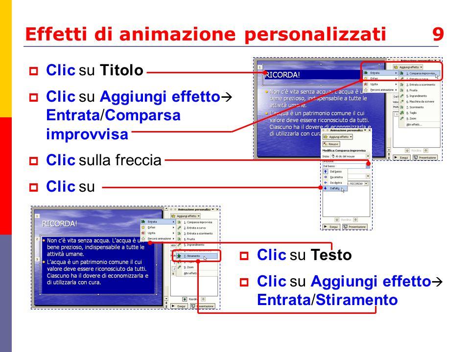 Effetti di animazione personalizzati 9 Clic su Titolo Clic su Aggiungi effetto Entrata/Comparsa improvvisa Clic sulla freccia Clic su Clic su Testo Cl