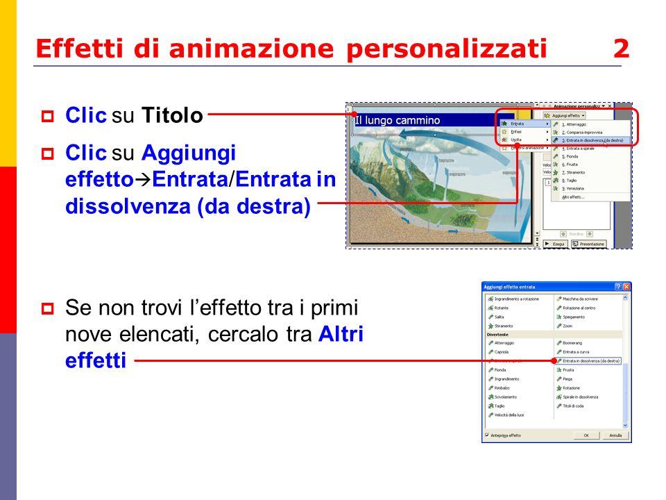 Effetti di animazione personalizzati 2 Clic su Titolo Clic su Aggiungi effetto Entrata/Entrata in dissolvenza (da destra) Se non trovi leffetto tra i