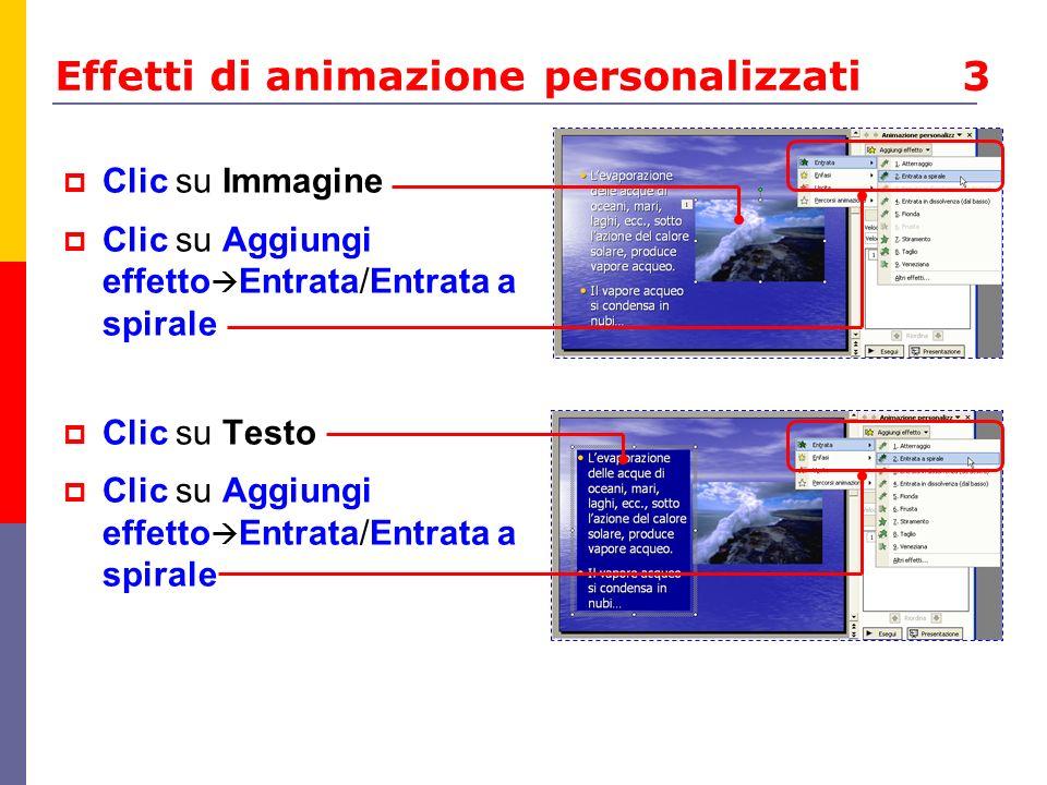 Effetti di animazione personalizzati 3 Clic su Immagine Clic su Aggiungi effetto Entrata/Entrata a spirale Clic su Testo Clic su Aggiungi effetto Entr
