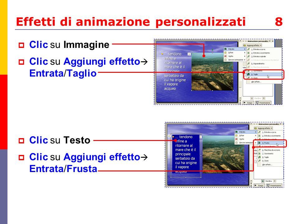 Effetti di animazione personalizzati 8 Clic su Immagine Clic su Aggiungi effetto Entrata/Taglio Clic su Testo Clic su Aggiungi effetto Entrata/Frusta