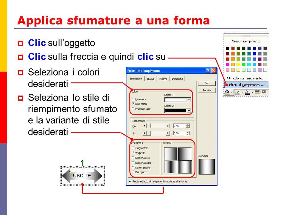 Applica sfumature a una forma Clic sulloggetto Clic sulla freccia e quindi clic su Seleziona i colori desiderati Seleziona lo stile di riempimento sfu