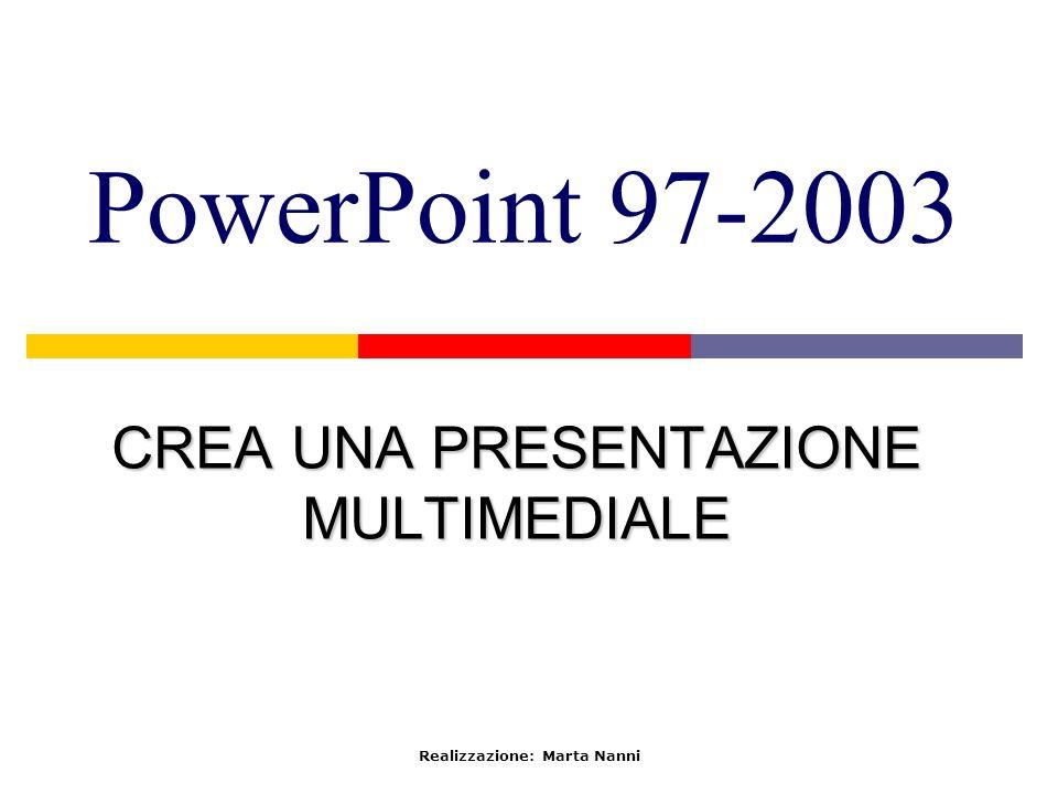 PowerPoint 97-2003 CREA UNA PRESENTAZIONE MULTIMEDIALE Realizzazione: Marta Nanni