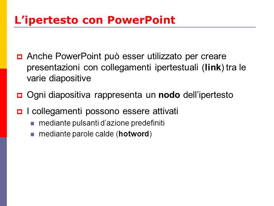 Lipertesto con PowerPoint Anche PowerPoint può esser utilizzato per creare presentazioni con collegamenti ipertestuali (link) tra le varie diapositive
