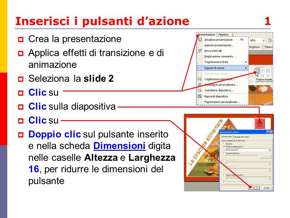 Inserisci i pulsanti dazione 1 Crea la presentazione Applica effetti di transizione e di animazione Seleziona la slide 2 Clic su Clic sulla diapositiv
