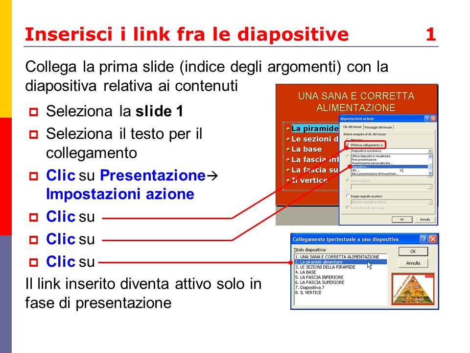 Inserisci i link fra le diapositive 1 Seleziona la slide 1 Seleziona il testo per il collegamento Clic su Presentazione Impostazioni azione Clic su Co