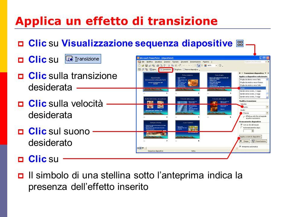 Applica un effetto di transizione Clic su Visualizzazione sequenza diapositive Clic su Clic sulla transizione desiderata Clic sulla velocità desiderat