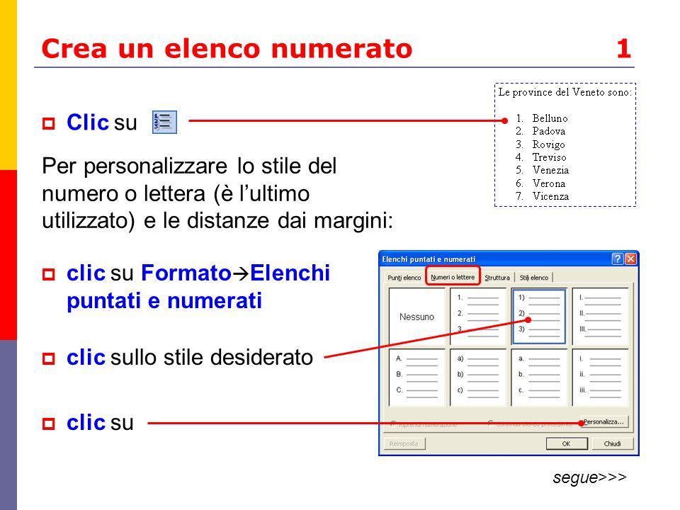 Crea un elenco numerato 1 Clic su Per personalizzare lo stile del numero o lettera (è lultimo utilizzato) e le distanze dai margini: clic su Formato Elenchi puntati e numerati clic sullo stile desiderato clic su segue>>>