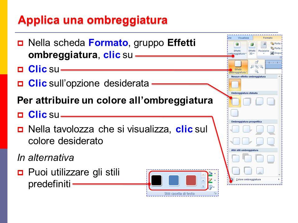 Applica una ombreggiatura Nella scheda Formato, gruppo Effetti ombreggiatura, clic su Clic su Clic sullopzione desiderata Per attribuire un colore allombreggiatura Clic su Nella tavolozza che si visualizza, clic sul colore desiderato In alternativa Puoi utilizzare gli stili predefiniti