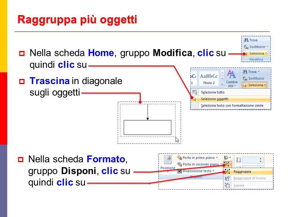Raggruppa più oggetti Nella scheda Home, gruppo Modifica, clic su quindi clic su Trascina in diagonale sugli oggetti Nella scheda Formato, gruppo Disponi, clic su quindi clic su