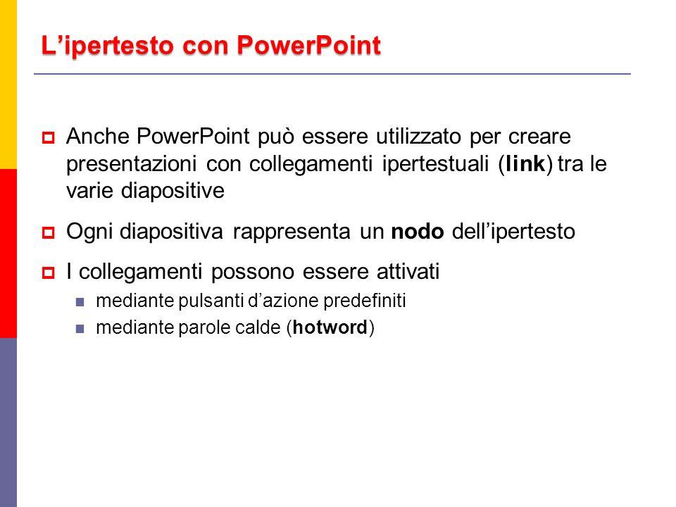 Lipertesto con PowerPoint Anche PowerPoint può essere utilizzato per creare presentazioni con collegamenti ipertestuali (link) tra le varie diapositiv
