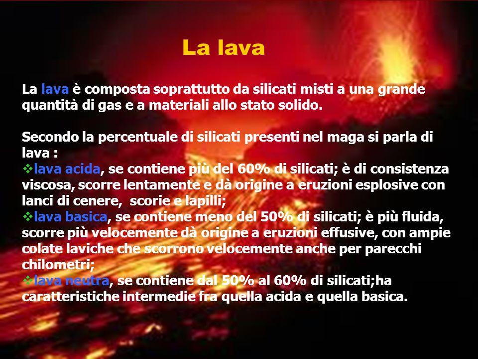 La lava La lava è composta soprattutto da silicati misti a una grande quantità di gas e a materiali allo stato solido. Secondo la percentuale di silic