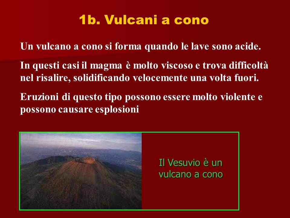 1b. Vulcani a cono Un vulcano a cono si forma quando le lave sono acide. In questi casi il magma è molto viscoso e trova difficoltà nel risalire, soli