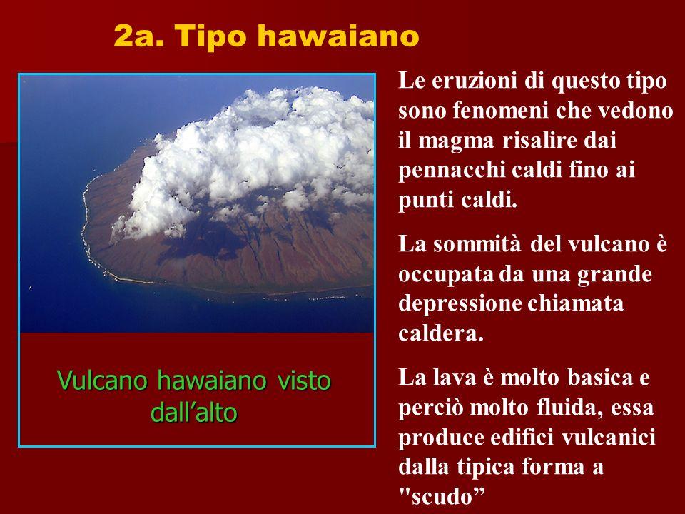 2a. Tipo hawaiano Le eruzioni di questo tipo sono fenomeni che vedono il magma risalire dai pennacchi caldi fino ai punti caldi. La sommità del vulcan