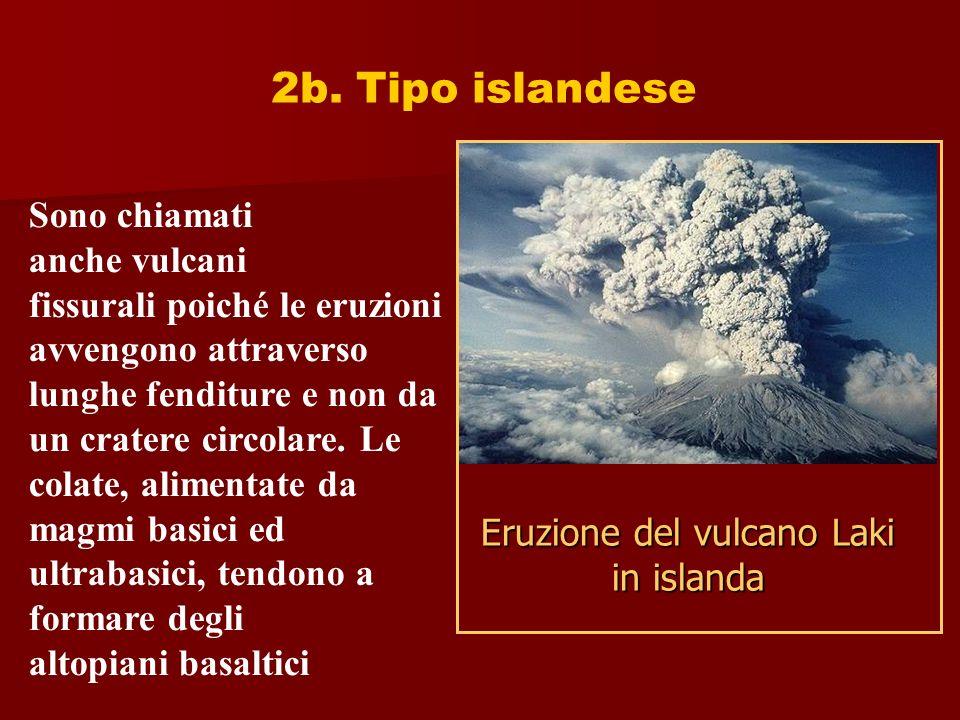 2b. Tipo islandese Sono chiamati anche vulcani fissurali poiché le eruzioni avvengono attraverso lunghe fenditure e non da un cratere circolare. Le co