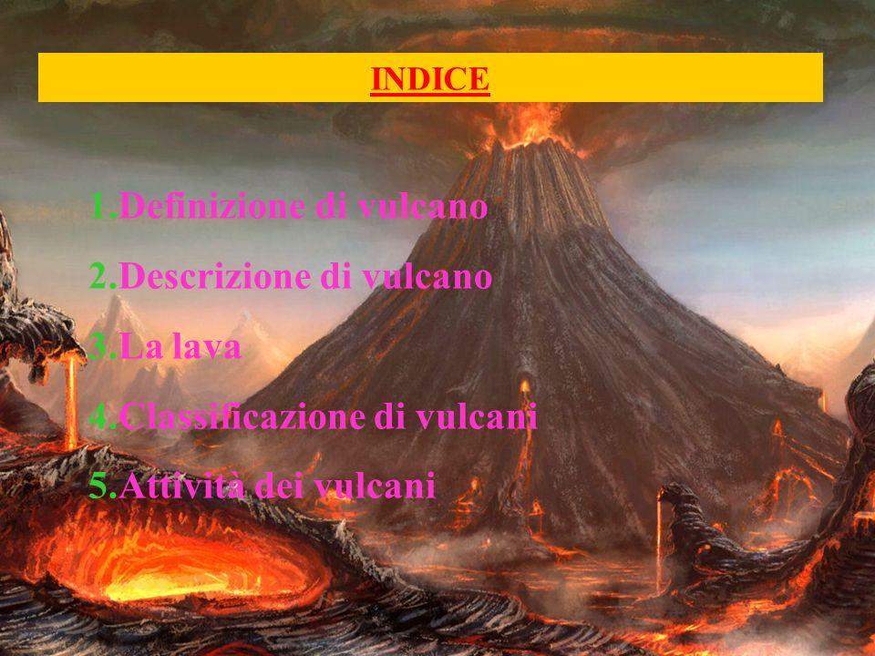 INDICE 1.Definizione di vulcano 2.Descrizione di vulcano 3.La lava 4.Classificazione di vulcani 5.Attività dei vulcani