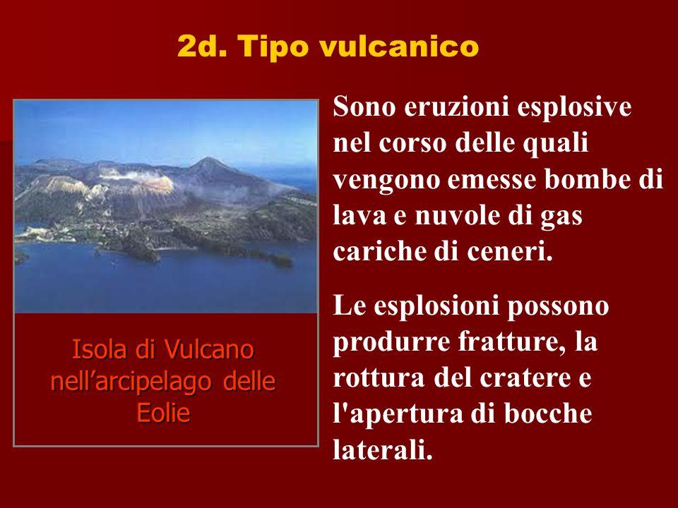 2d. Tipo vulcanico Sono eruzioni esplosive nel corso delle quali vengono emesse bombe di lava e nuvole di gas cariche di ceneri. Le esplosioni possono