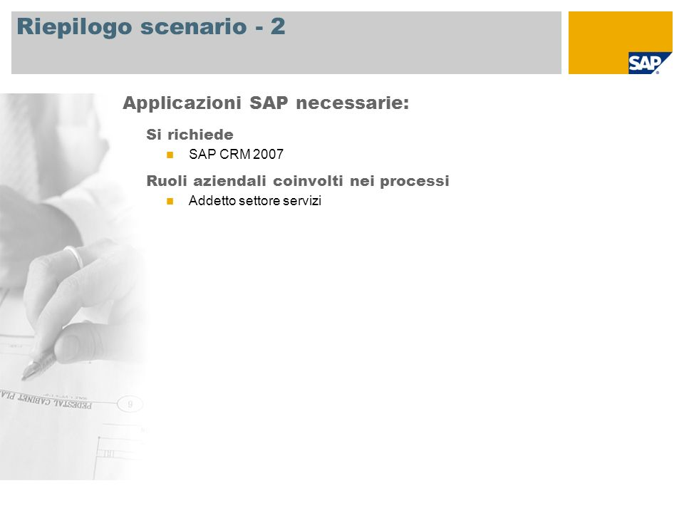 Riepilogo scenario - 2 Si richiede SAP CRM 2007 Ruoli aziendali coinvolti nei processi Addetto settore servizi Applicazioni SAP necessarie: