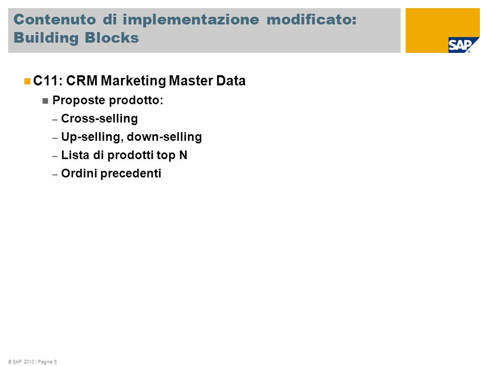© SAP 2010 / Pagina 6 Contenuto di implementazione modificato: Building Blocks C11: CRM Marketing Master Data Proposte prodotto: – Cross-selling – Up-selling, down-selling – Lista di prodotti top N – Ordini precedenti