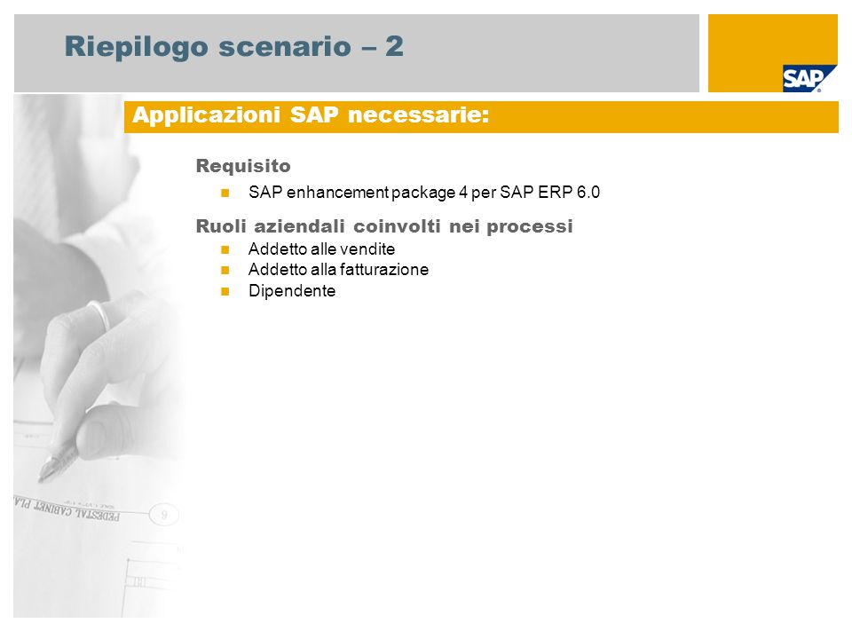 Riepilogo scenario – 2 Requisito SAP enhancement package 4 per SAP ERP 6.0 Ruoli aziendali coinvolti nei processi Addetto alle vendite Addetto alla fa